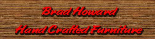 Specializing in hand crafted furniture by Brad Howard.